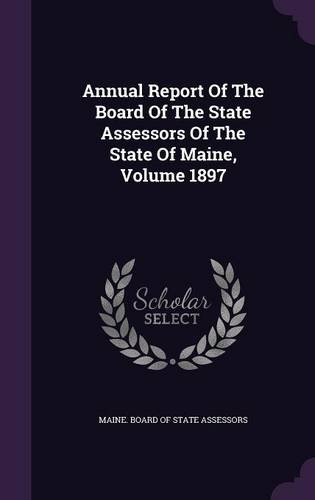 Read Online Annual Report Of The Board Of The State Assessors Of The State Of Maine, Volume 1897 pdf