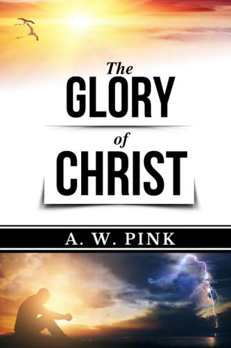 A.W. Pink: The Glory of Christ (Original Edition) (AW Pink Books) (Volume 1)