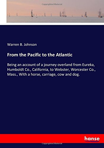 Download From the Pacific to the Atlantic: Being an account of a journey overland from Eureka, Humboldt Co., California, to Webster, Worcester Co., Mass., With a horse, carriage, cow and dog. PDF