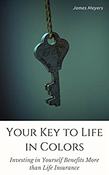 Your Key to Life in Colors: Investing in Yourself Benefits More than Life Insurance by [Meyers, James]