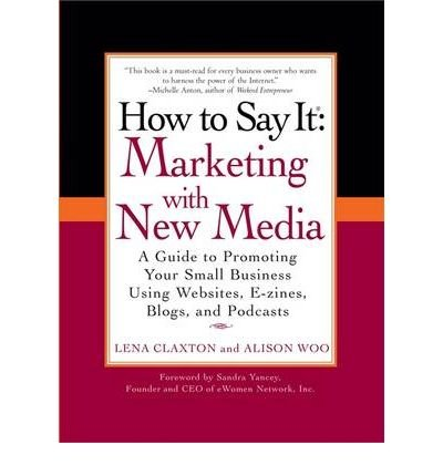 Read Online [(How to Say it: Marketing with New Media: A Guide to Promoting Your Small Business Using Websites, E-zines, Blogs and Podcasts )] [Author: Lena Claxton] [Apr-2009] ebook