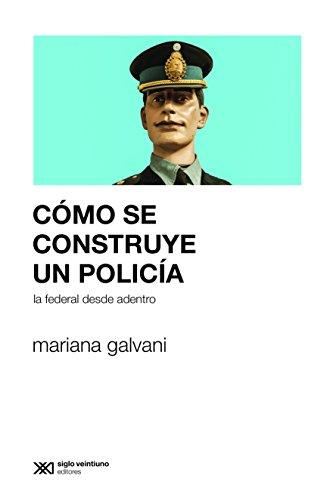 Cómo se construye un policía: La Federal desde adentro (Sociología y Política) (Spanish Edition) (Centro De Estudios Legales Y Sociales Cels)