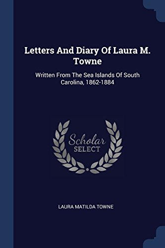Letters And Diary Of Laura M. Towne: Written From The Sea Islands Of South Carolina, 1862-1884