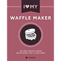 I Love My Waffle Maker: The Only Waffle Maker Recipe Book You'll Ever Need