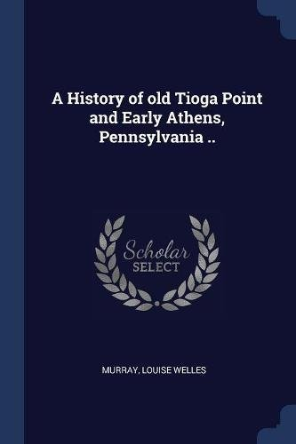 A History of old Tioga Point and Early Athens, Pennsylvania ..