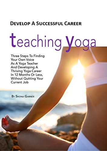 Develop A Successful Career Teaching Yoga: Three Steps To Finding Your Own Voice As A Yoga Teacher And Developing A Thriving Yoga Career In 12 Months ...