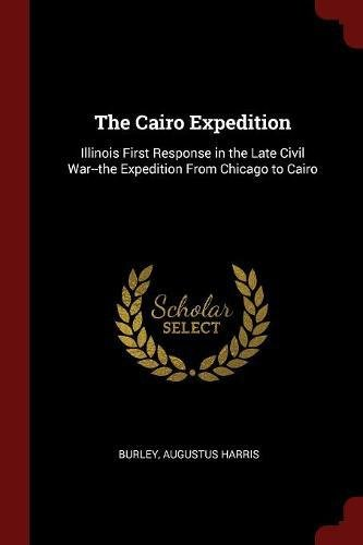 The Cairo Expedition: Illinois First Response in the Late Civil War--the Expedition From Chicago to Cairo pdf