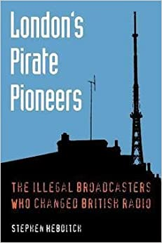 Stephen Hebditch: London's Pirate Pioneers : The Illegal Broadcasters Who Changed British Radio (Paperback); 2015 Edition