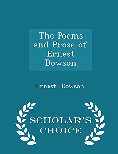 The Poems and Prose of Ernest Dowson - Scholar's Choice Edition (The Poems And Prose Of Ernest Dowson)
