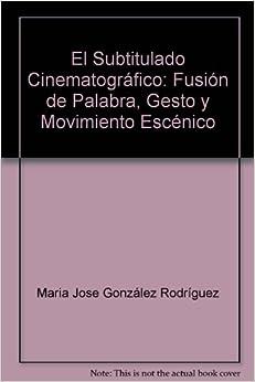 Book El Subtitulado Cinematográfico: Fusión de Palabra, Gesto y Movimiento Escénico