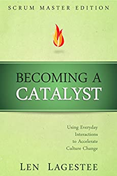 Becoming a Catalyst: Scrum Master Edition: Using Everyday Interactions to Accelerate Culture Change by [Lagestee, Len]