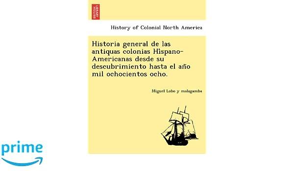 Historia general de las antiquas colonias Híspano-Americanas desde su descubrimiento hasta el año mil ochocientos ocho.: Miguel Lobo y malagamba: ...