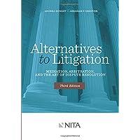Alternatives to Litigation Mediation, Arbitration, and the Art of Dispute Resolution: Third Edition (NITA)