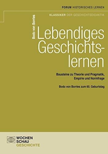 Lebendiges Geschichtslernen: Bausteine zu Theorie und Pragmatik,Empirie und Normfrage (Forum Historisches Lernen) (German Edition)