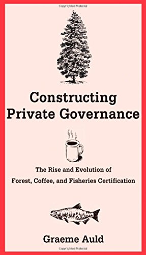 Constructing Private Governance: The Rise and Evolution of Forest, Coffee, and Fisheries Certification (Yale Agrarian Studies Series) (Agrarian System)