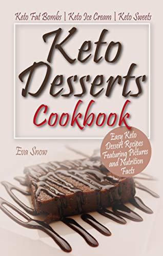 Keto Desserts Cookbook: Easy Keto Dessert Recipes Featuring Pictures and Nutrition Facts: Keto Fat Bombs, Keto Ice Cream, Keto Sweets by Eva Snow