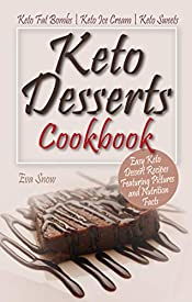 Keto Desserts Cookbook: Easy Keto Dessert Recipes Featuring Pictures and Nutrition Facts: Keto Fat Bombs, Keto Ice Cream, Keto Sweets