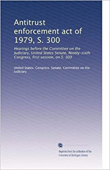 Book Antitrust enforcement act of 1979, S. 300: Hearings before the Committee on the Judiciary, United States Senate, Ninety-sixth Congress, first session, on S. 300