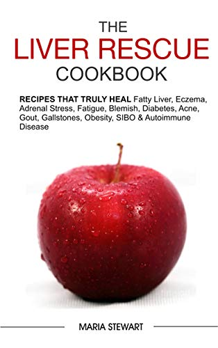 The Liver Rescue Cookbook: Recipes That Truly Heal Fatty Liver, Adrenal Stress, Eczema, Fatigue, Psoriasis, Diabetes, Strep, Acne, Gout, Bloating, Gallstones, Obesity, Sibo & Autoimmune Disease by Maria Stewart