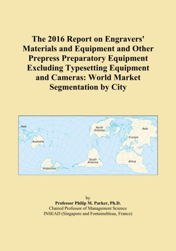 The 2016 Report on Engravers' Materials and Equipment and Other Prepress Preparatory Equipment Excluding Typesetting Equipment and Cameras: World Market Segmentation by City