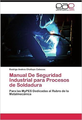 Manual De Seguridad Industrial para Procesos de Soldadura: Para las MyPES Dedicadas al Rubro de la Metalmecánica (Spanish Edition): Rodrigo Andres Challapa ...