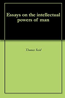 thomas reid essays on the intellectual powers of man In his essays on the intellectual powers of man reid portrays the theory of ideas as engendering epistemological skepticism and in in an inquiry into the human mind he portrays the theory of ideas as engendering a different kind of skepticism that we might call semantic skepticism as opposed to epistemological skepticism, or skepticism about.