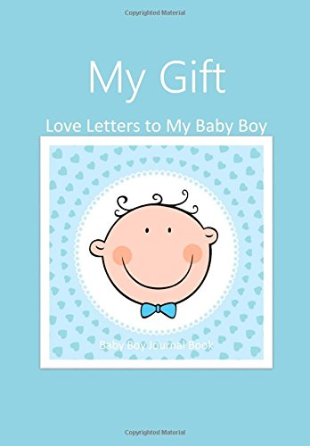 Baby Boy Journal Book: My Gift, Love Letters to My Baby Boy (Treasured for a Lifetime) (Volume 6) ebook