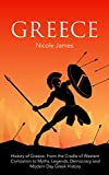 History of Greece: History of Greece: From the Cradle of Western Civilization to Myths, Legends, Democracy and Modern Day Greek History