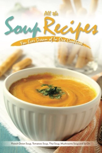 All the Soup Recipes You Ever Dream of In One Cookbook: French Onion Soup, Tomatoes Soup, Thai Soup, Mushrooms Soup and So On ()