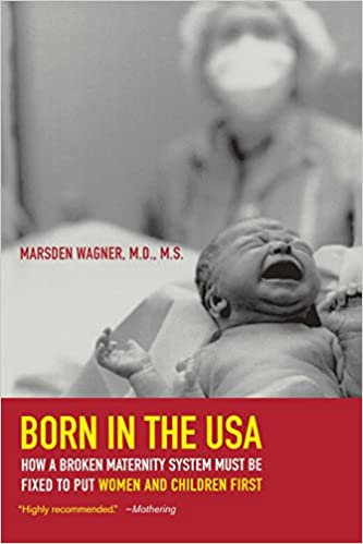 a93fa4b4f Born in the USA: How a Broken Maternity System Must Be Fixed to Put Women  and Children First First Edition