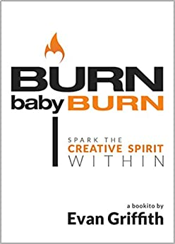 Burn, Baby, Burn: Spark The Creative Spirit Within by [Griffith, Evan]