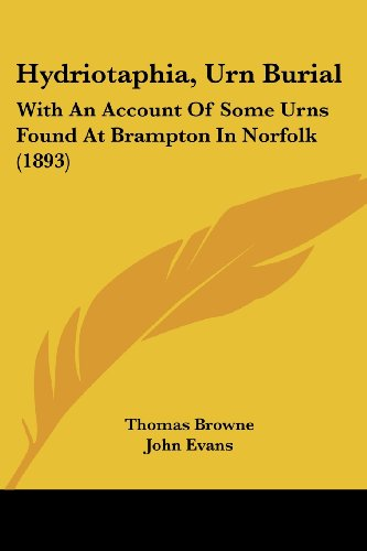 (Hydriotaphia, Urn Burial: With An Account Of Some Urns Found At Brampton In Norfolk (1893) (Legacy Reprints))
