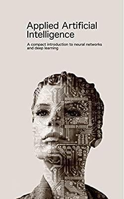 Applied Artificial Intelligence: A compact introduction to neural networks and deep learning (Applied software science Book 1)