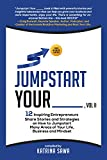 Jumpstart Your _____, Vol II: 12 Inspiring Entrepreneurs Share Stories and Strategies on How to Jumpstart Many Areas of Your Life, Business, Relationships, and Mindset