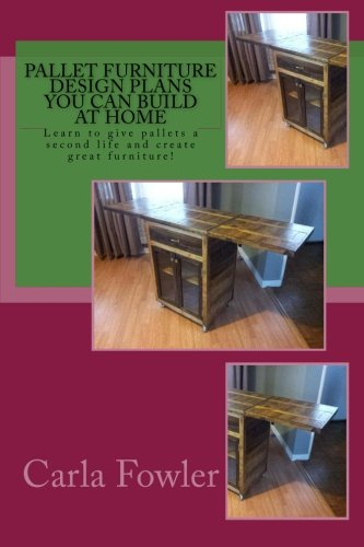 Pallet Furniture Design Plans You Can Build at Home: Learn to use give pallets a second life and create great furniture! (Furniture Pallets)