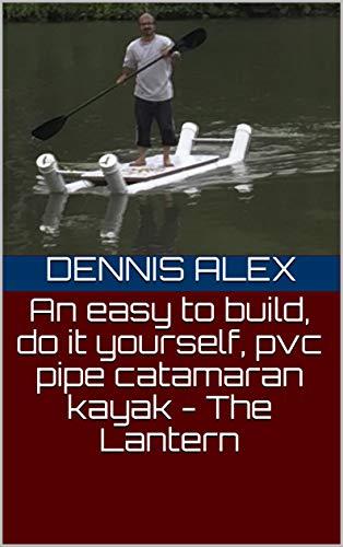 (An easy to build, do it yourself, pvc pipe catamaran kayak - The Lantern (DIY Book 1) )