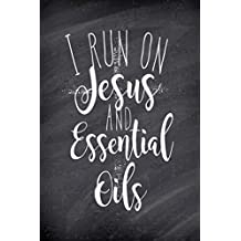 I Run On Jesus and Essential Oils: Blank Essential Oil Recipe Journal; Record Your Most Used Blends; Notes to Write in for Women & Men Who Love Aromatherapy, Keep Track of Your Favorite All Natural Home Remedies(6 x 9 inches, 100 pages)