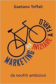 Marketing per iniziare a farlo: da neofiti ambiziosi: Volume 1 (Marketing per neofiti ambiziosi)