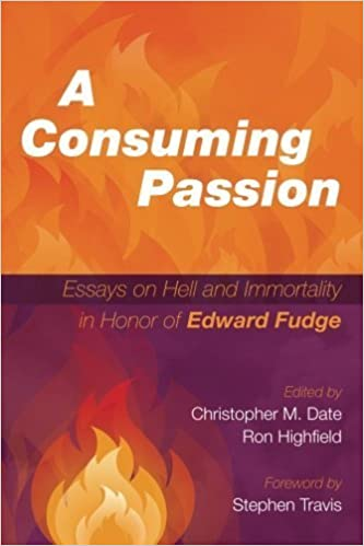 A Consuming Passion: Essays on Hell and Immortality in Honor of Edward Fudge (2015-10-13)