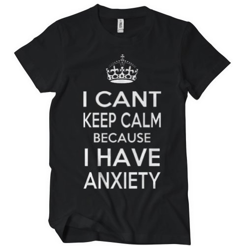 I Can't Keep Calm Because I Have AnxietyT-Shirt Funny Adult Womens Cotton Tee Sizes S-2XL