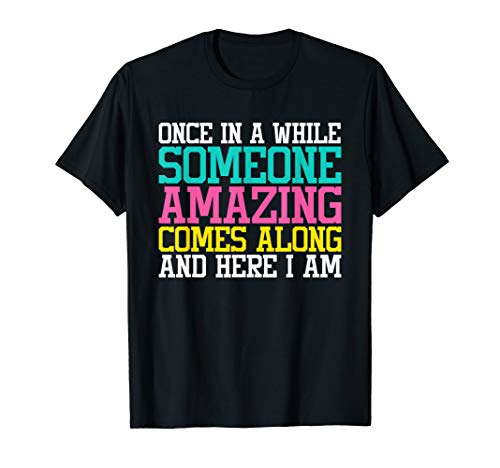 ONCE IN A WHILE SOMEONE AMAZING COMES ALONG HERE I AM SHIRT ()
