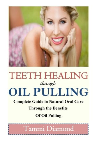 Teeth Healing through Oil Pulling: The Complete Guide in Natural Oral Care through the Benefits of Oil Pulling (Oil Pulling, Oil Pulling Therapy, Oil ... ... Oral Health Tonic, Oral Health Product)