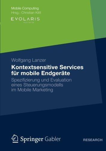 Kontextsensitive Services für mobile Endgeräte: Spezifizierung und Evaluation eines Steuerungsmodells im Mobile Marketing (Mobile Computing) (German Edition)