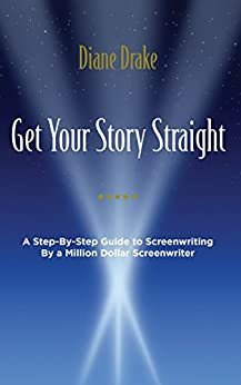 Get Your Story Straight: A Step-by-Step Guide to Screenwriting by a Million-Dollar Screenwriter by [Drake, Diane]