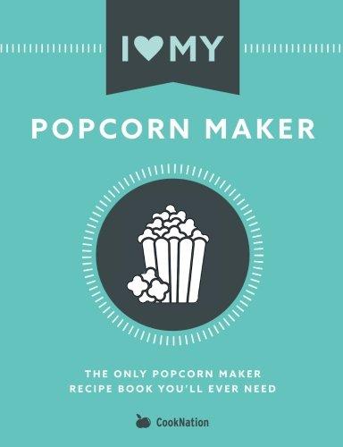 I Love My Popcorn Maker: The Only Popcorn Maker Recipe Book You'll Ever Need - Popcorn Recipe Book