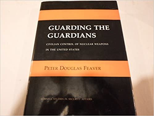 Guarding the Guardians: Civilian Control of Nuclear Weapons in the United States (Cornell Studies in Security Affairs)