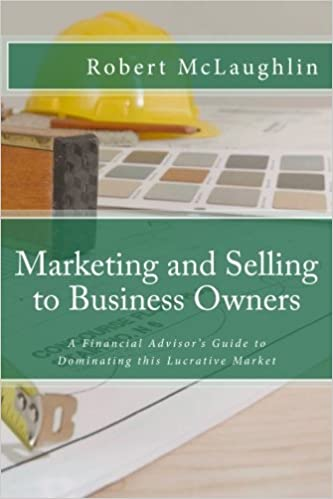 Marketing and Selling to Business Owners: A Financial Advisor's Guide to Dominating this Lucrative Market: Volume 1 (Business Planning for Financial Professionals)