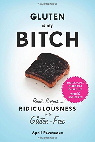 Gluten Free - Gluten Is My Bitch: Rants, Recipes, and Ridiculousness for the Gluten-Free