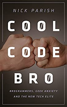 Cool Code, Bro: Brogrammers, Geek Anxiety and the New Tech Elite by [Parish, Nick]