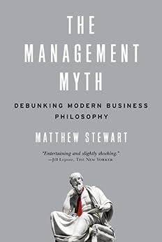 The Management Myth: Debunking Modern Business Philosophy by [Stewart, Matthew]